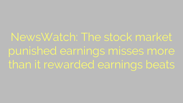 NewsWatch: The stock market punished earnings misses more than it rewarded earnings beats