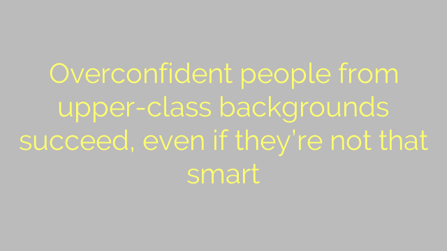 Overconfident people from upper-class backgrounds succeed, even if they're not that smart