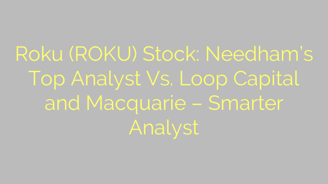 Roku (ROKU) Stock: Needham's Top Analyst Vs. Loop Capital and Macquarie – Smarter Analyst