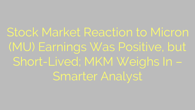 Stock Market Reaction to Micron (MU) Earnings Was Positive, but Short-Lived; MKM Weighs In – Smarter Analyst