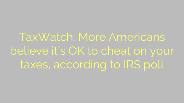 TaxWatch: More Americans believe it's OK to cheat on your taxes, according to IRS poll