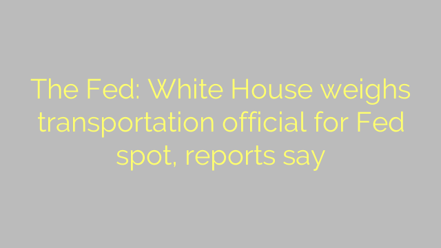 The Fed: White House weighs transportation official for Fed spot, reports say