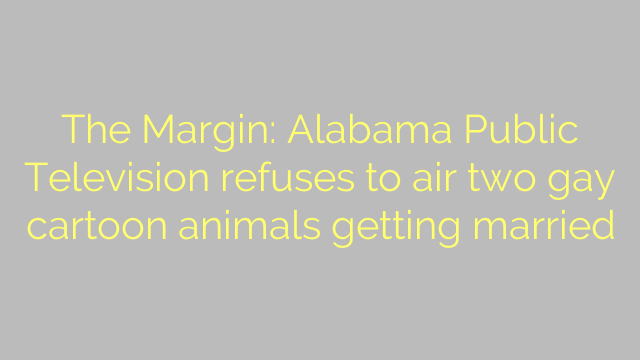 The Margin: Alabama Public Television refuses to air two gay cartoon animals getting married