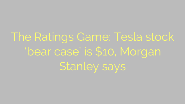 The Ratings Game: Tesla stock 'bear case' is $10, Morgan Stanley says