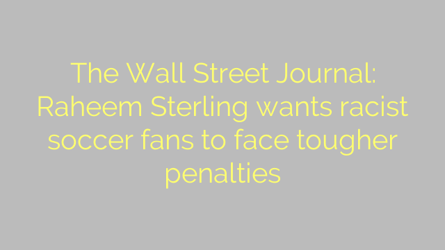The Wall Street Journal: Raheem Sterling wants racist soccer fans to face tougher penalties
