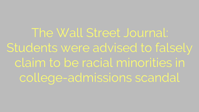 The Wall Street Journal: Students were advised to falsely claim to be racial minorities in college-admissions scandal