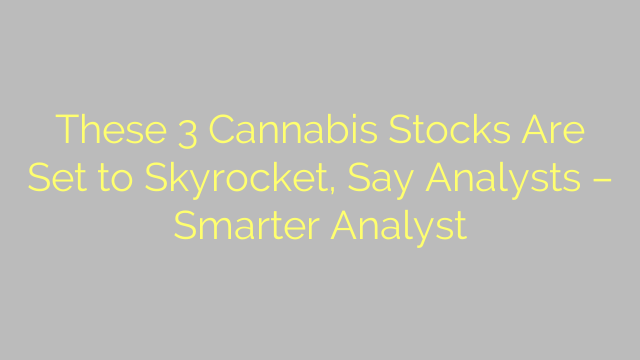 These 3 Cannabis Stocks Are Set to Skyrocket, Say Analysts – Smarter Analyst