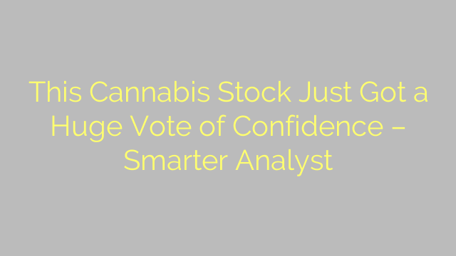 This Cannabis Stock Just Got a Huge Vote of Confidence – Smarter Analyst