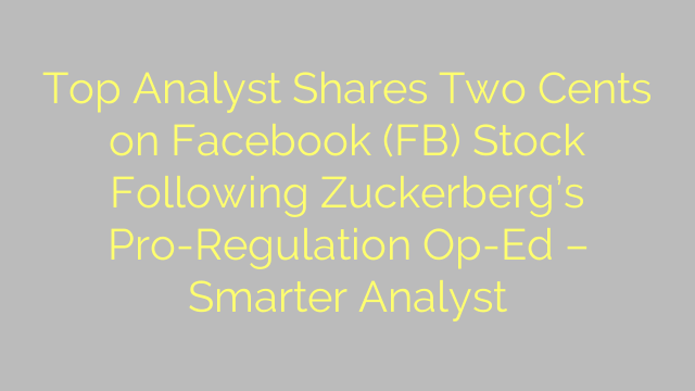 Top Analyst Shares Two Cents on Facebook (FB) Stock Following Zuckerberg's Pro-Regulation Op-Ed – Smarter Analyst