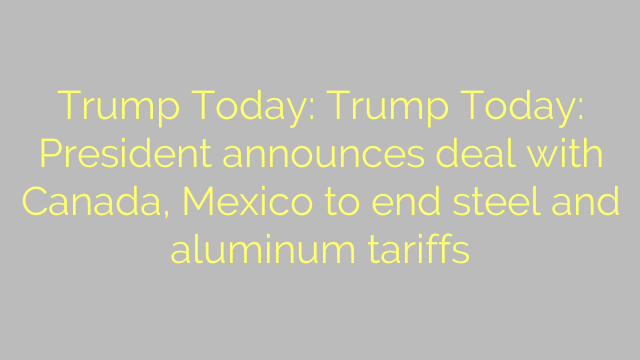 Trump Today: Trump Today: President announces deal with Canada, Mexico to end steel and aluminum tariffs