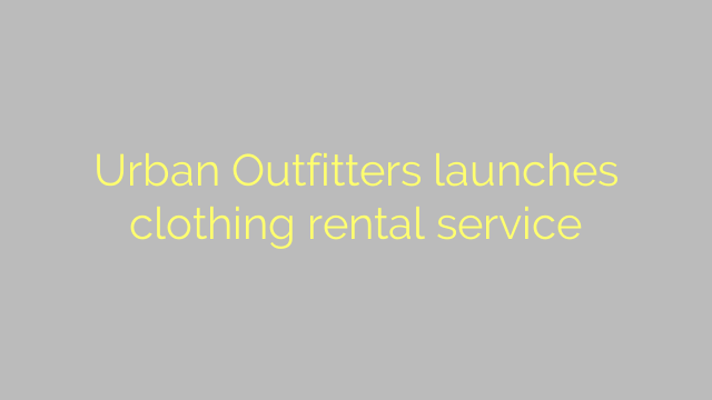 Urban Outfitters launches clothing rental service