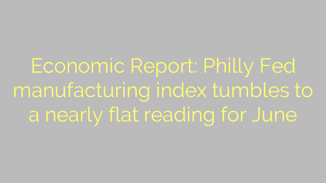 Economic Report: Philly Fed manufacturing index tumbles to a nearly flat reading for June