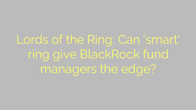 Lords of the Ring: Can 'smart' ring give BlackRock fund managers the edge?