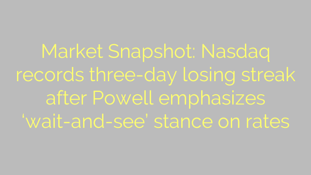 Market Snapshot: Nasdaq records three-day losing streak after Powell emphasizes 'wait-and-see' stance on rates
