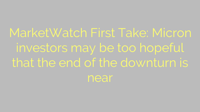 MarketWatch First Take: Micron investors may be too hopeful that the end of the downturn is near