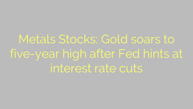 Metals Stocks: Gold soars to five-year high after Fed hints at interest rate cuts