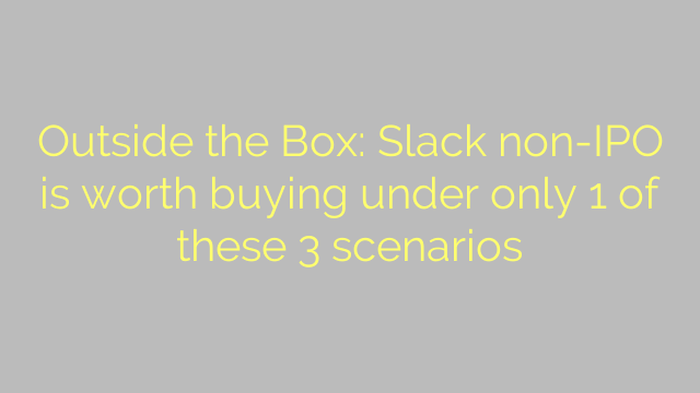 Outside the Box: Slack non-IPO is worth buying under only 1 of these 3 scenarios