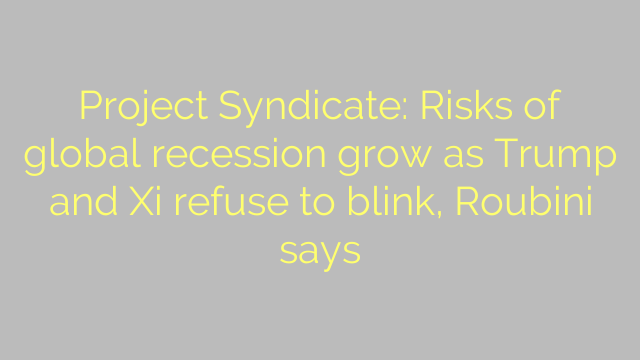 Project Syndicate: Risks of global recession grow as Trump and Xi refuse to blink, Roubini says