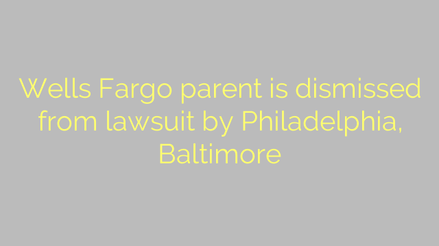 Wells Fargo parent is dismissed from lawsuit by Philadelphia, Baltimore