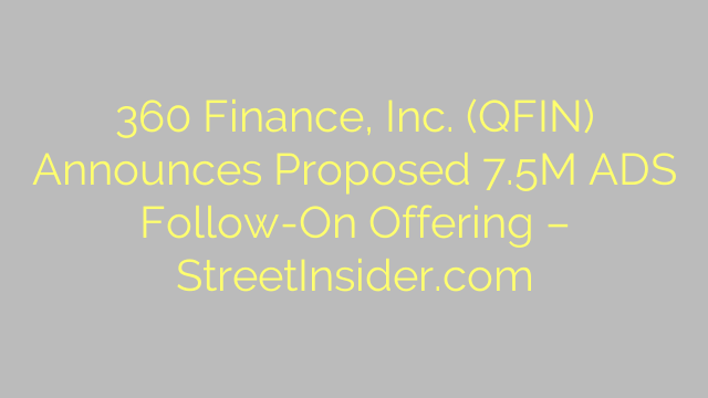 360 Finance, Inc. (QFIN) Announces Proposed 7.5M ADS Follow-On Offering – StreetInsider.com