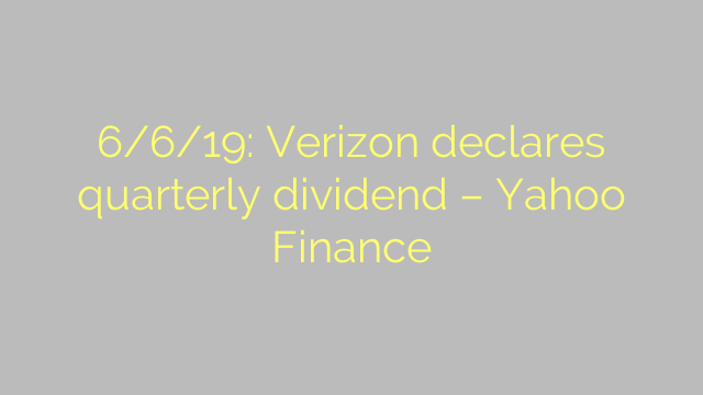 6/6/19: Verizon declares quarterly dividend – Yahoo Finance