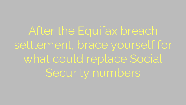 After the Equifax breach settlement, brace yourself for what could replace Social Security numbers