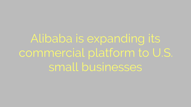 Alibaba is expanding its commercial platform to U.S. small businesses