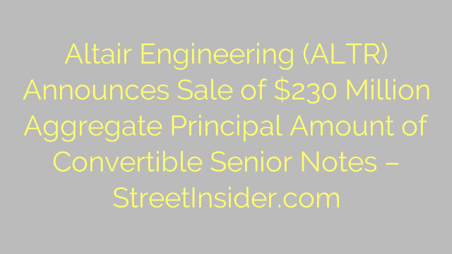 Altair Engineering (ALTR) Announces Sale of $230 Million Aggregate Principal Amount of Convertible Senior Notes – StreetInsider.com