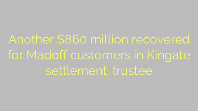 Another $860 million recovered for Madoff customers in Kingate settlement: trustee