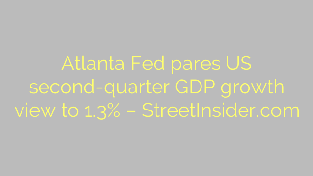 Atlanta Fed pares US second-quarter GDP growth view to 1.3% – StreetInsider.com