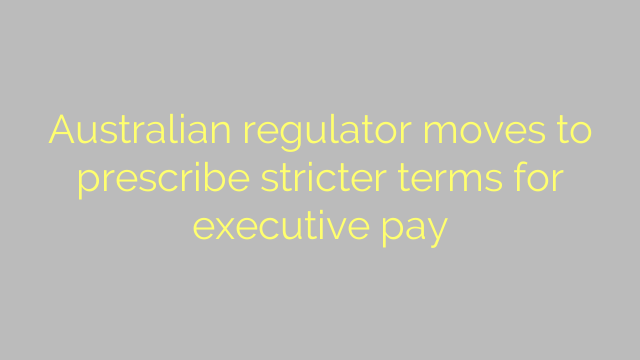 Australian regulator moves to prescribe stricter terms for executive pay