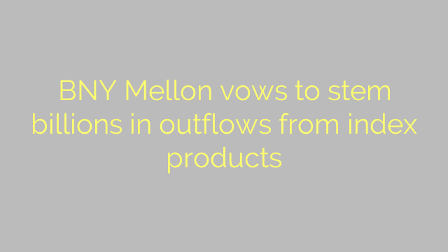 BNY Mellon vows to stem billions in outflows from index products