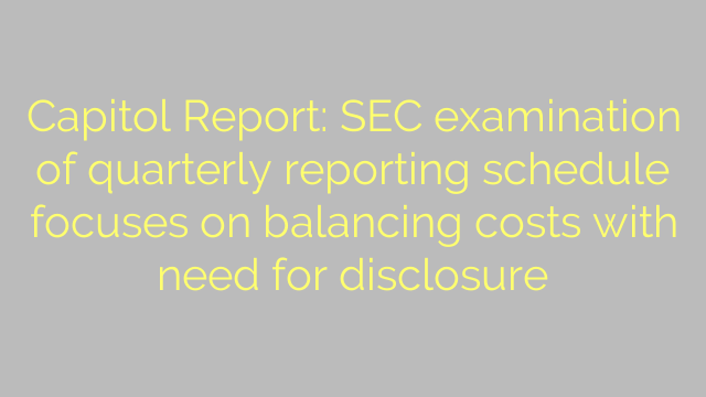 Capitol Report: SEC examination of quarterly reporting schedule focuses on balancing costs with need for disclosure