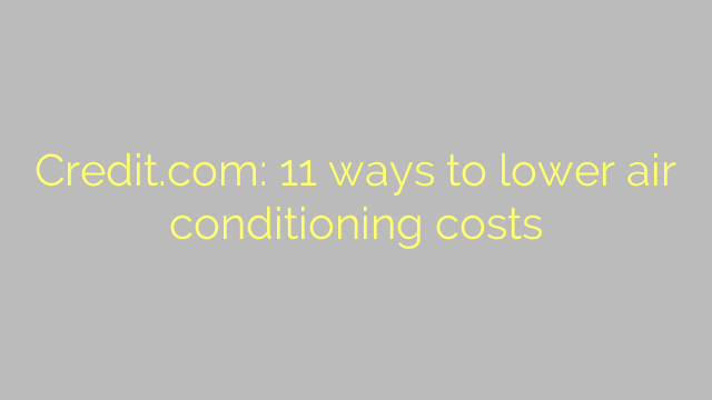 Credit.com: 11 ways to lower air conditioning costs