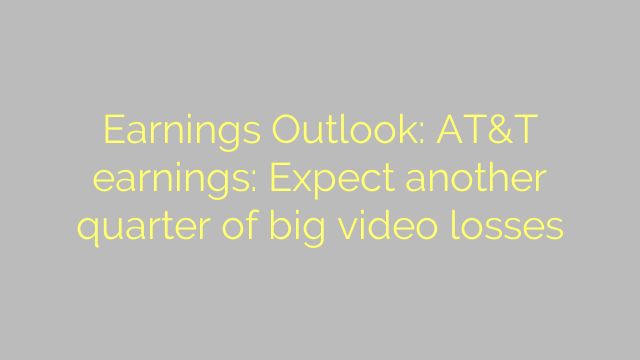 Earnings Outlook: AT&T earnings: Expect another quarter of big video losses