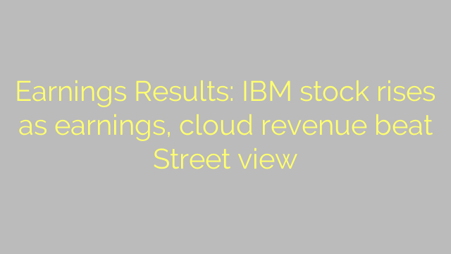 Earnings Results: IBM stock rises as earnings, cloud revenue beat Street view