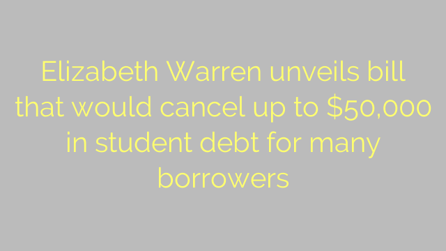 Elizabeth Warren unveils bill that would cancel up to $50,000 in student debt for many borrowers