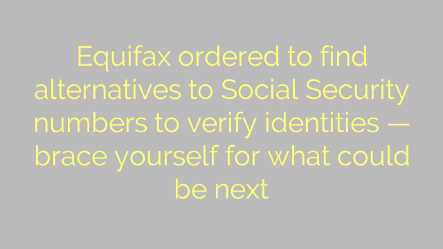 Equifax ordered to find alternatives to Social Security numbers to verify identities — brace yourself for what could be next