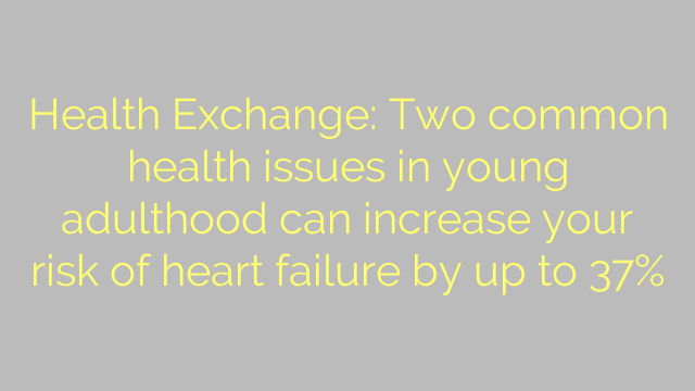 Health Exchange: Two common health issues in young adulthood can increase your risk of heart failure by up to 37%