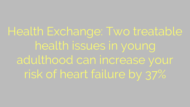 Health Exchange: Two treatable health issues in young adulthood can increase your risk of heart failure by 37%