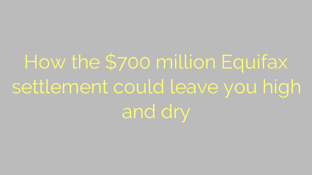 How the $700 million Equifax settlement could leave you high and dry