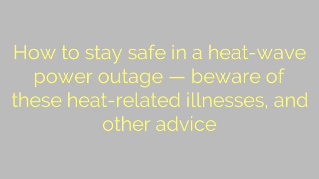 How to stay safe in a heat-wave power outage — beware of these heat-related illnesses, and other advice