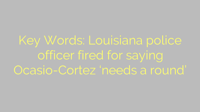 Key Words: Louisiana police officer fired for saying Ocasio-Cortez 'needs a round'