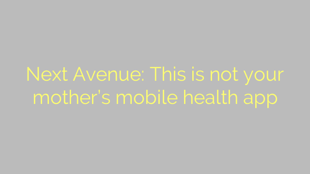 Next Avenue: This is not your mother's mobile health app