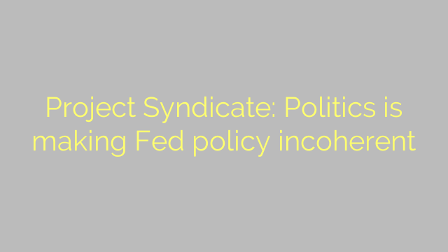 Project Syndicate: Politics is making Fed policy incoherent