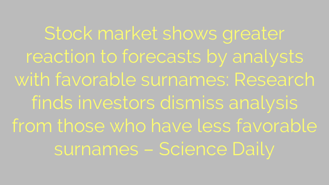 Stock market shows greater reaction to forecasts by analysts with favorable surnames: Research finds investors dismiss analysis from those who have less favorable surnames – Science Daily