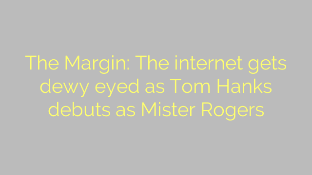 The Margin: The internet gets dewy eyed as Tom Hanks debuts as Mister Rogers