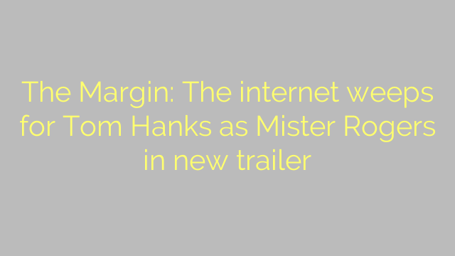 The Margin: The internet weeps for Tom Hanks as Mister Rogers in new trailer