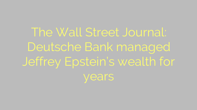 The Wall Street Journal: Deutsche Bank managed Jeffrey Epstein's wealth for years
