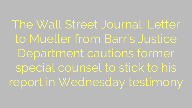The Wall Street Journal: Letter to Mueller from Barr's Justice Department cautions former special counsel to stick to his report in Wednesday testimony